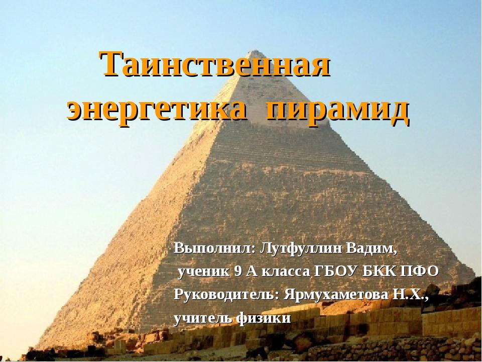 Таинственная энергетика пирамид Выполнил: Лутфуллин Вадим, ученик 9 А класса...