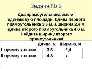 Задача № 2 Длина, м Ширина, м I прямоугольник3,62,4 II прямоугольник