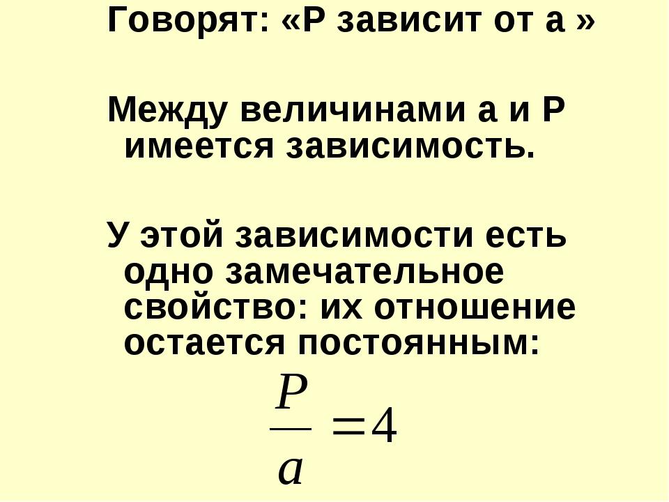 Говорят: «Р зависит от а » Между величинами а и Р имеется зависимость. У этой...