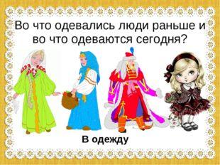 Во что одевались люди раньше и во что одеваются сегодня? В одежду
