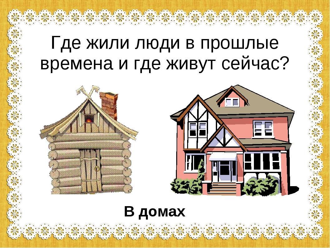 Где жили люди в прошлые времена и где живут сейчас? В домах