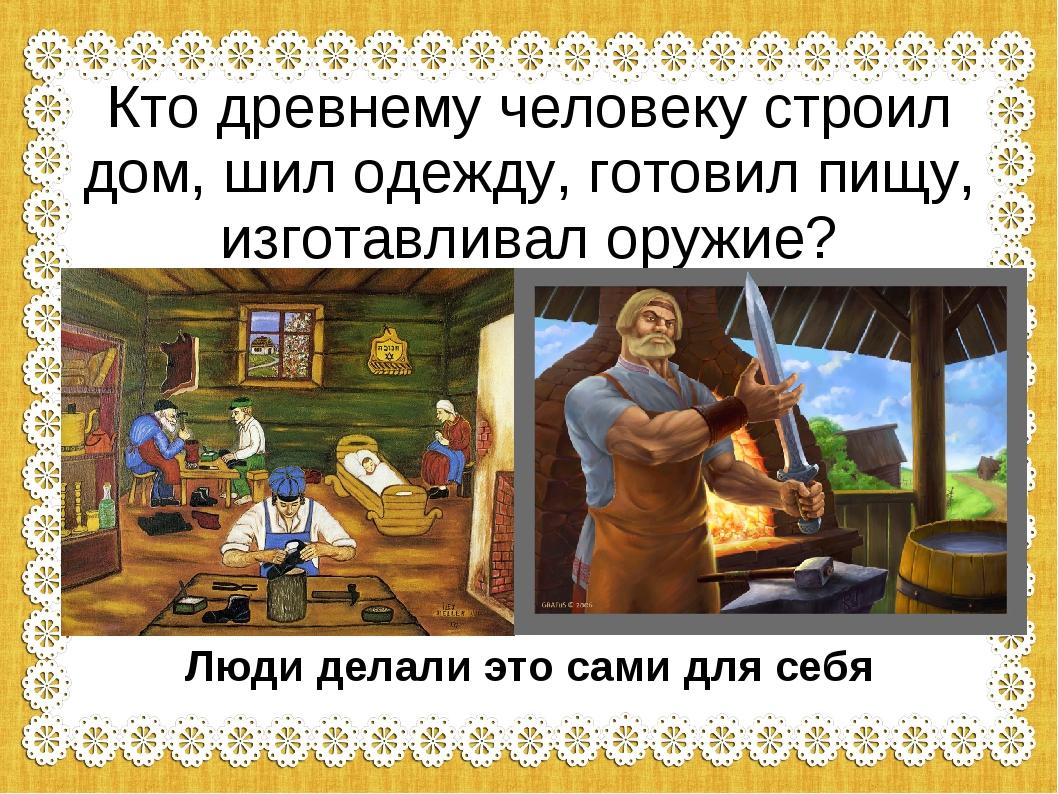 Кто древнему человеку строил дом, шил одежду, готовил пищу, изготавливал оруж...