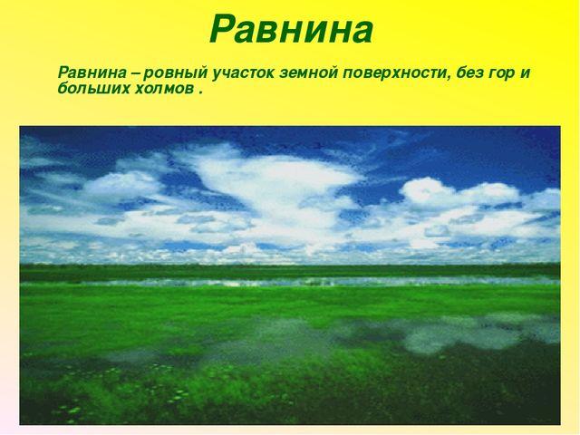 Равнина Равнина – ровный участок земной поверхности, без гор и больших холмо...