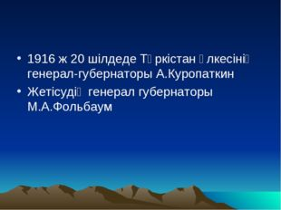 1916 ж 20 шілдеде Түркістан өлкесінің генерал-губернаторы А.Куропаткин Жетісу
