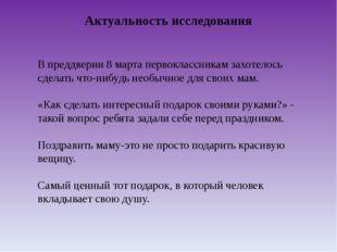 Актуальность исследования В преддверии 8 марта первоклассникам захотелось сде