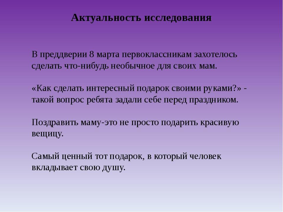 Актуальность исследования В преддверии 8 марта первоклассникам захотелось сде...
