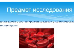 Предмет исследования Клетки крови , состав кровяных клеток , их количество в