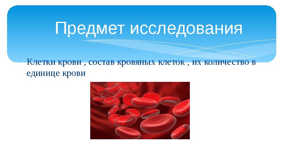 Предмет исследования Клетки крови , состав кровяных клеток , их количество в...