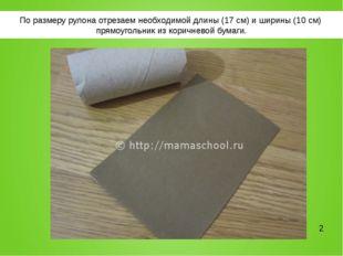 По размеру рулона отрезаем необходимой длины (17 см) и ширины (10 см) прямоуг