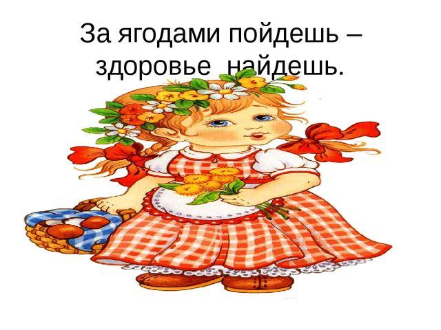 За ягодами пойдешь – здоровье найдешь.