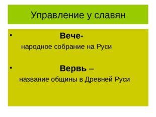 Управление у славян Вече- народное собрание на Руси Вервь – название общины в