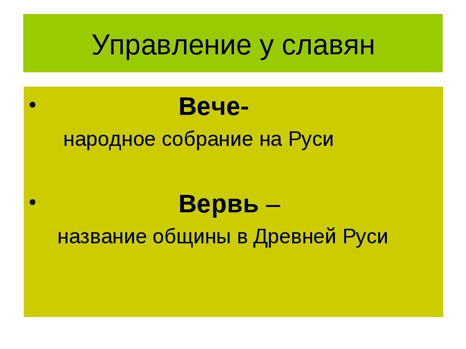 Управление у славян Вече- народное собрание на Руси Вервь – название общины в...