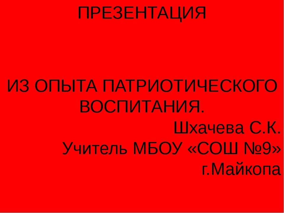 ПРЕЗЕНТАЦИЯ ИЗ ОПЫТА ПАТРИОТИЧЕСКОГО ВОСПИТАНИЯ. Шхачева С.К. Учитель МБОУ «С...