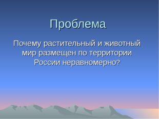 Проблема Почему растительный и животный мир размещен по территории России нер
