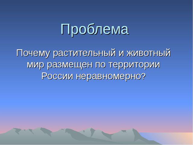 Проблема Почему растительный и животный мир размещен по территории России нер...