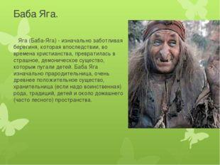 Баба Яга. Яга (Баба-Яга) - изначально заботливая берегиня, которая впоследств