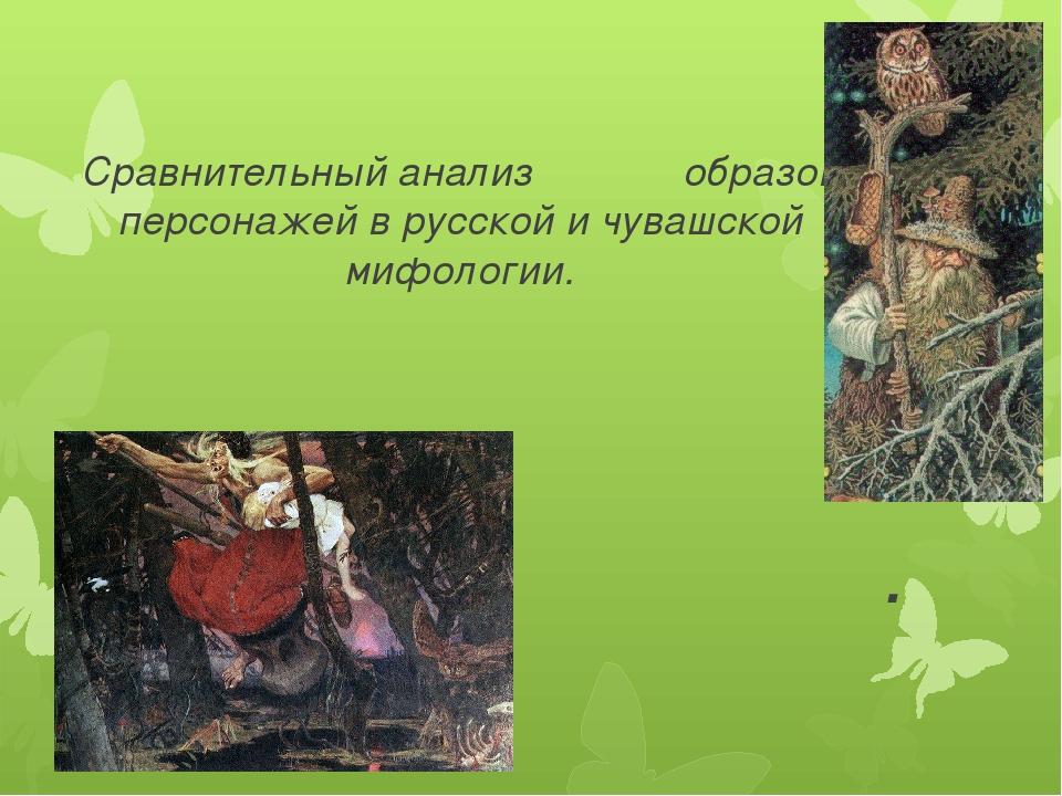 Сравнительный анализ образов персонажей в русской и чувашской мифологии. .