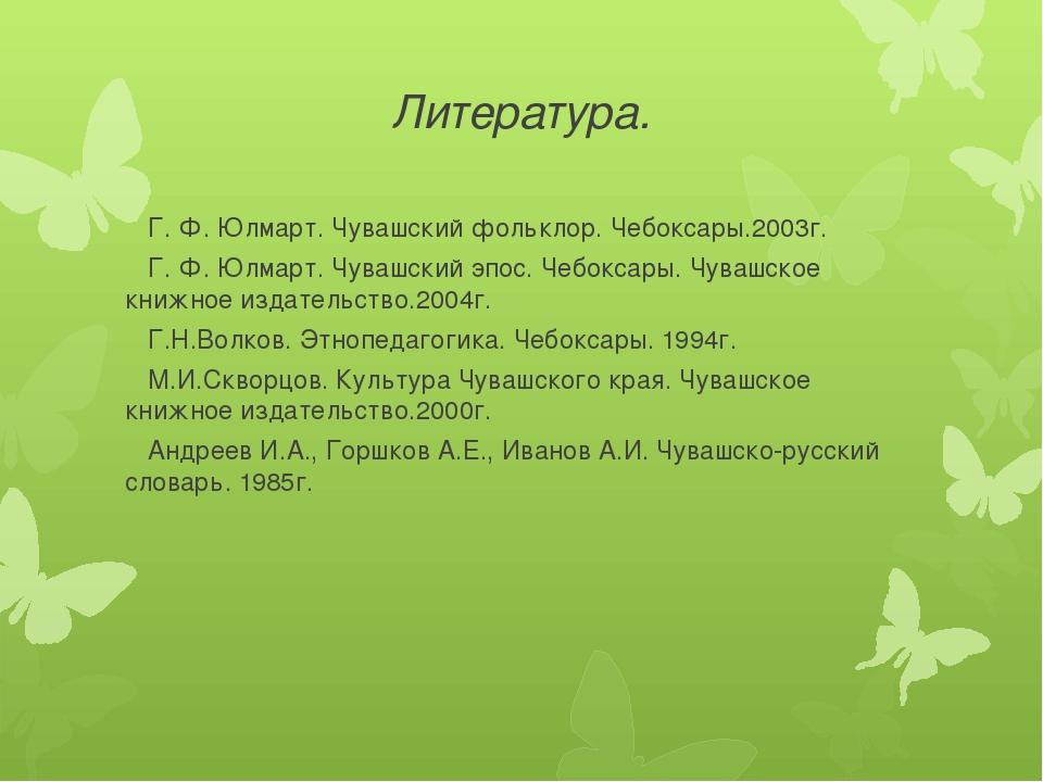 Литература. Г. Ф. Юлмарт. Чувашский фольклор. Чебоксары.2003г. Г. Ф. Юлмарт....