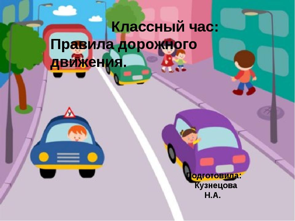 Классный час: Правила дорожного движения. Подготовила: Кузнецова Н.А.