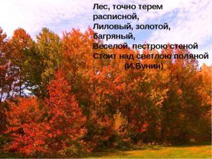 Лес, точно терем расписной, Лиловый, золотой, багряный, Веселой, пестрою сте