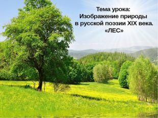 Тема урока: Изображение природы в русской поэзии XIX века. «ЛЕС»