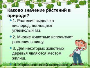 Каково значение растений в природе? 1. Растения выделяют кислород, поглощают