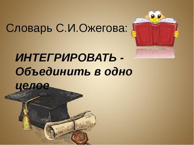 ИНТЕГРИРОВАТЬ - Объединить в одно целое Словарь С.И.Ожегова: