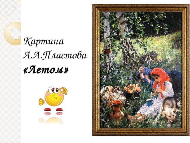 Картина А.А.Пластова «Летом»