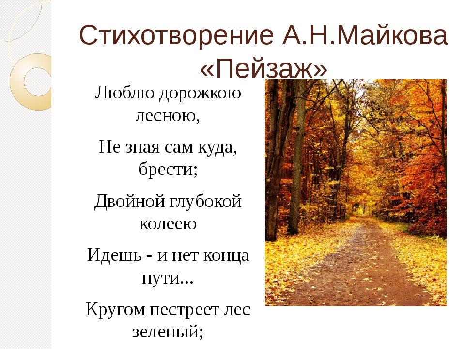 Стихотворение А.Н.Майкова «Пейзаж» Люблю дорожкою лесною, Не зная сам куда, б...