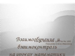 Учитель математики ШКОЛЫ № 1692 Панькова Елена Ивановна Взаимообучение и взаи