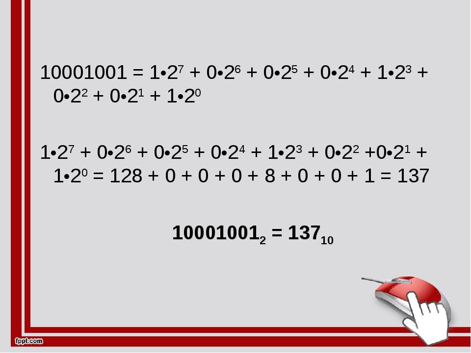 10001001 = 1•27 + 0•26 + 0•25 + 0•24 + 1•23 + 0•22 + 0•21 + 1•20 1•27 + 0•26...