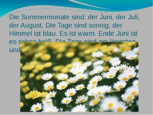 Die Sommermonate sind: der Juni, der Juli, der August. Die Tage sind sonnig,