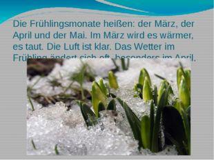 Die Frühlingsmonate heißen: der März, der April und der Mai. Im März wird es