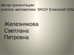 Автор презентации: учитель математики МКОУ Еланской СОШ Железнякова Светлана