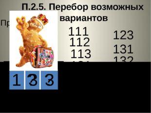 П.2.5. Перебор возможных вариантов Пример. 1 ? ? 111 112 113 121 122 123 131