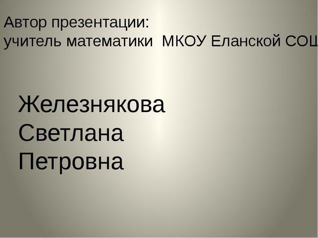 Автор презентации: учитель математики МКОУ Еланской СОШ Железнякова Светлана...