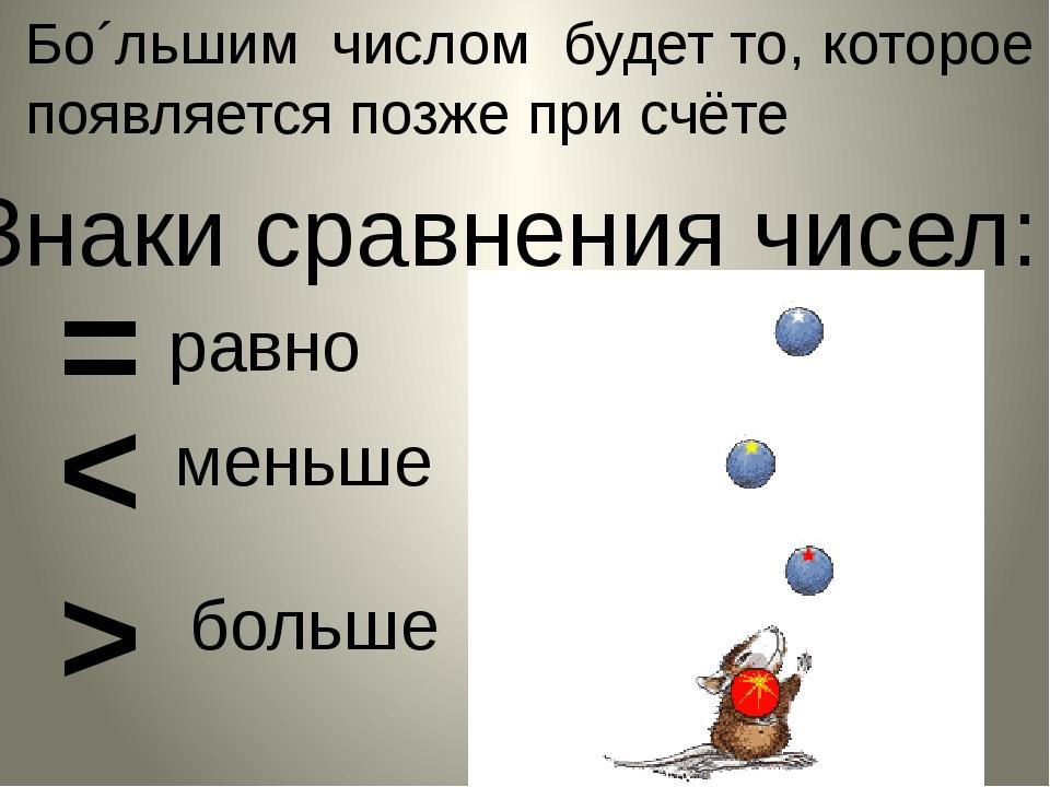 Бо´льшим числом будет то, которое появляется позже при счёте Знаки сравнения...