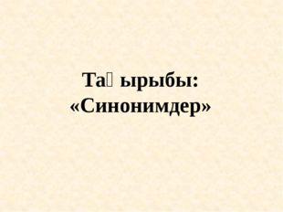 Тақырыбы: «Синонимдер»