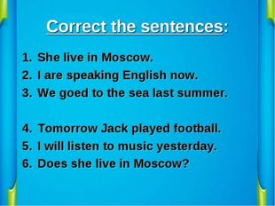 Correct the sentences: She live in Moscow. I are speaking English now. We goe