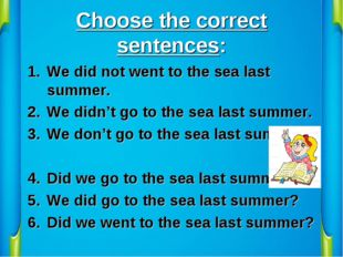 Choose the correct sentences: We did not went to the sea last summer. We didn