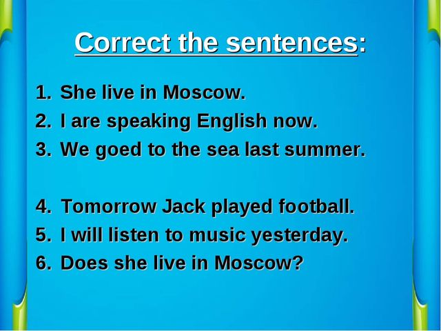 Correct the sentences: She live in Moscow. I are speaking English now. We goe...