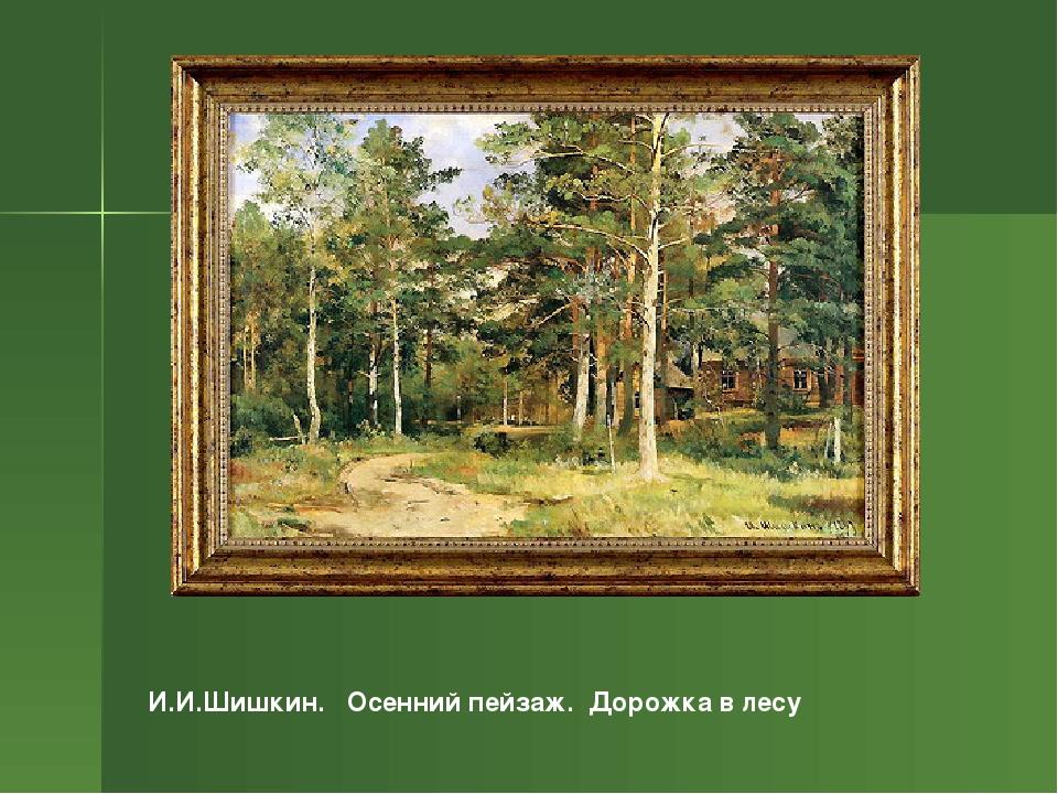 И.И.Шишкин. Осенний пейзаж. Дорожка в лесу