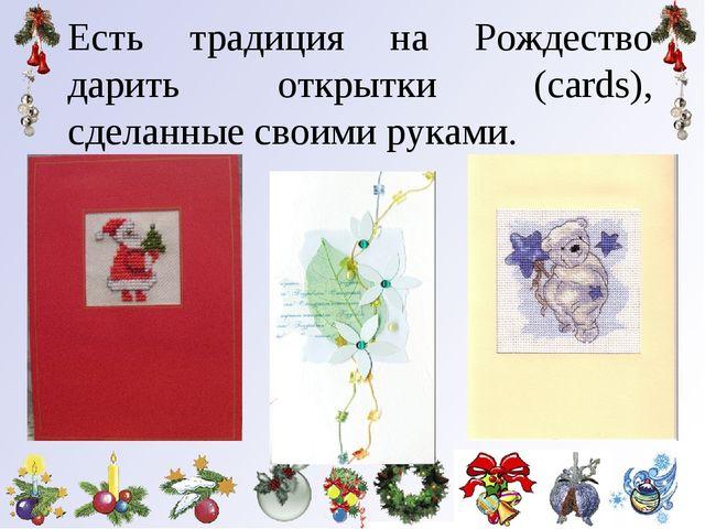 Есть традиция на Рождество дарить открытки (cards), сделанные своими руками.