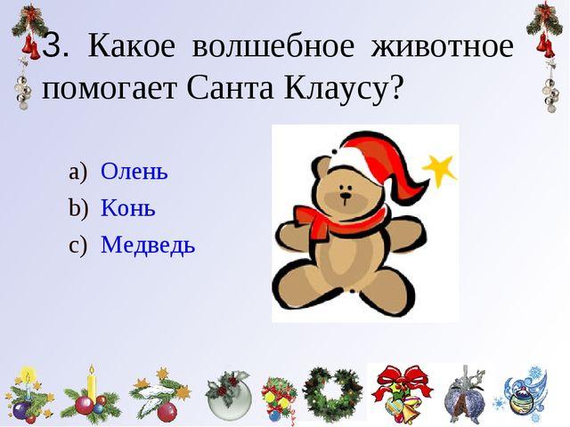 3. Какое волшебное животное помогает Санта Клаусу? Олень Конь Медведь