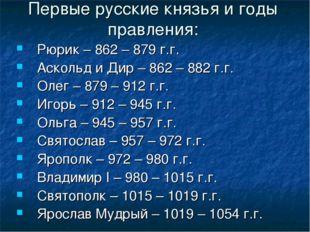 Первые русские князья и годы правления: Рюрик – 862 – 879 г.г. Аскольд и Дир