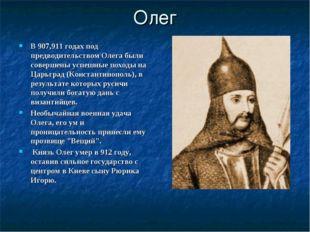 Олег В 907,911 годах под предводительством Олега были совершены успешные похо