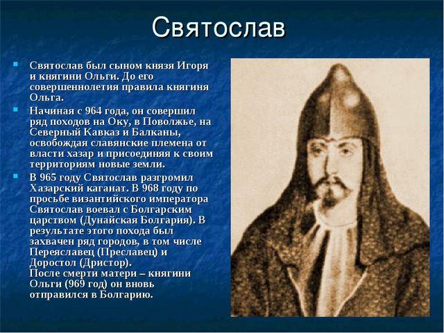 Святослав Святослав был сыном князя Игоря и княгини Ольги. До его совершеннол...