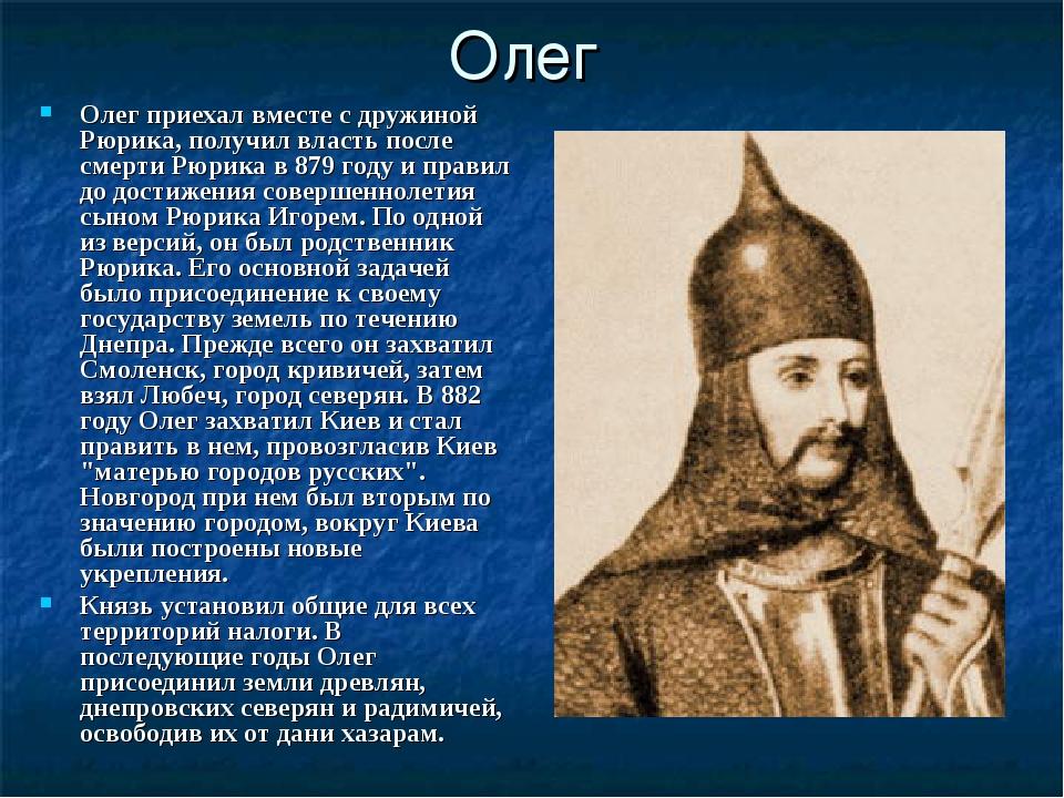 Олег Олег приехал вместе с дружиной Рюрика, получил власть после смерти Рюрик...
