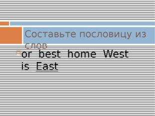 or best home West is East Составьте пословицу из слов