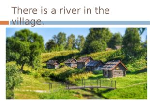 There is a river in the village. There are houses in the village.